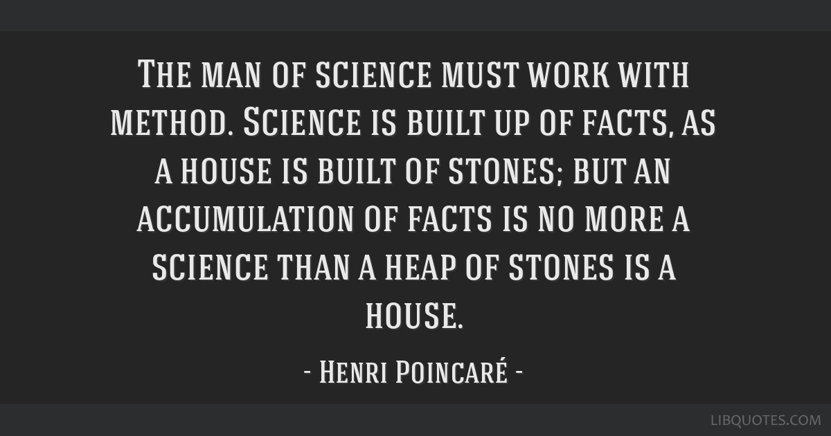 The man of science must work with method. Science is built up of facts, as a house is built of stones; but an accumulation of facts is no more a...