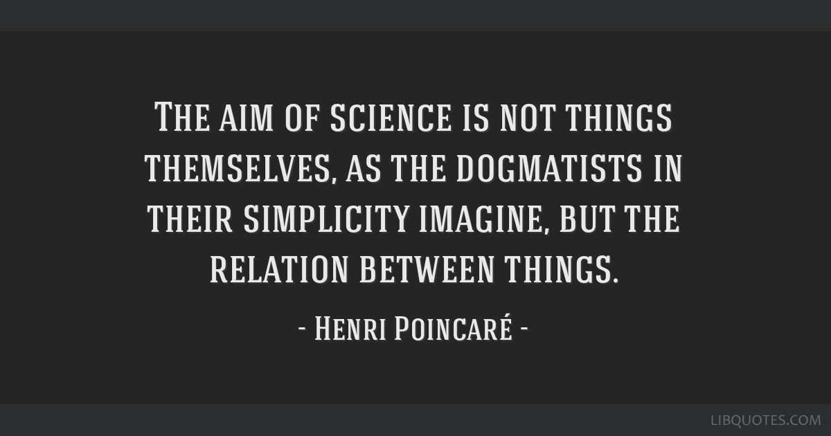 The aim of science is not things themselves, as the dogmatists in their simplicity imagine, but the relation between things.