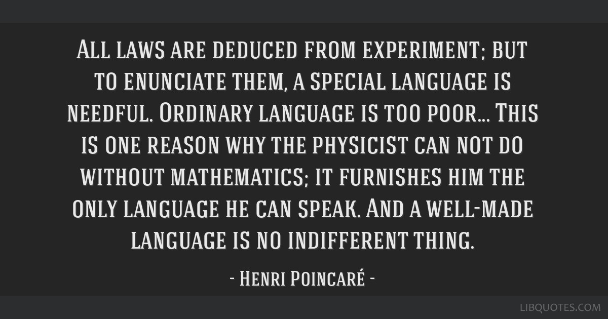 All laws are deduced from experiment; but to enunciate them, a special language is needful. Ordinary language is too poor... This is one reason why...
