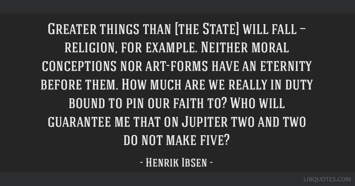 Greater things than [the State] will fall — religion, for example. Neither moral conceptions nor art-forms have an eternity before them. How much...