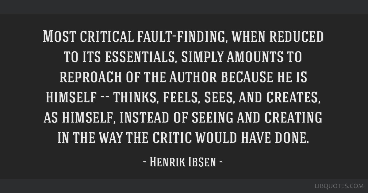 Most critical fault-finding, when reduced to its essentials, simply amounts to reproach of the author because he is himself -- thinks, feels, sees,...