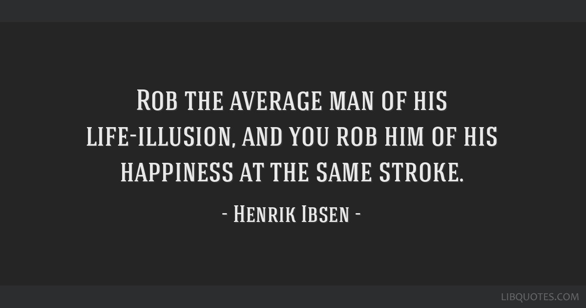 Rob the average man of his life-illusion, and you rob him of his happiness at the same stroke.