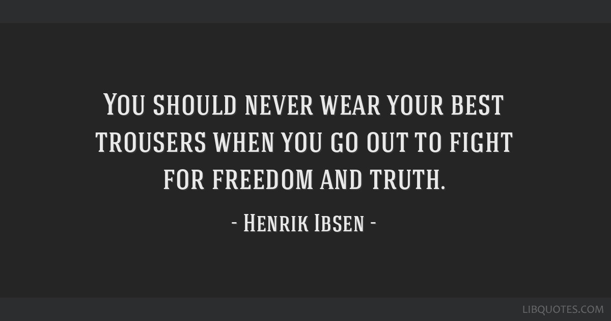 You should never wear your best trousers when you go out to fight for freedom and truth.