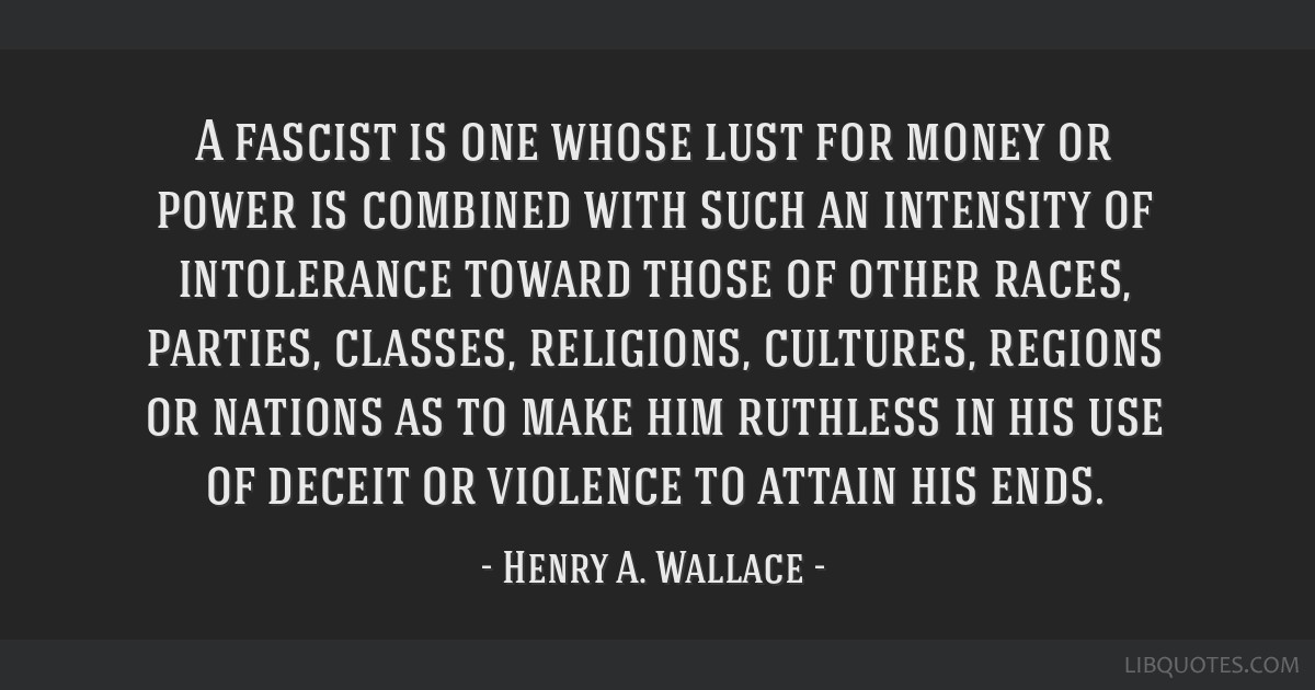 A fascist is one whose lust for money or power is combined with such an intensity of intolerance toward those of other races, parties, classes,...