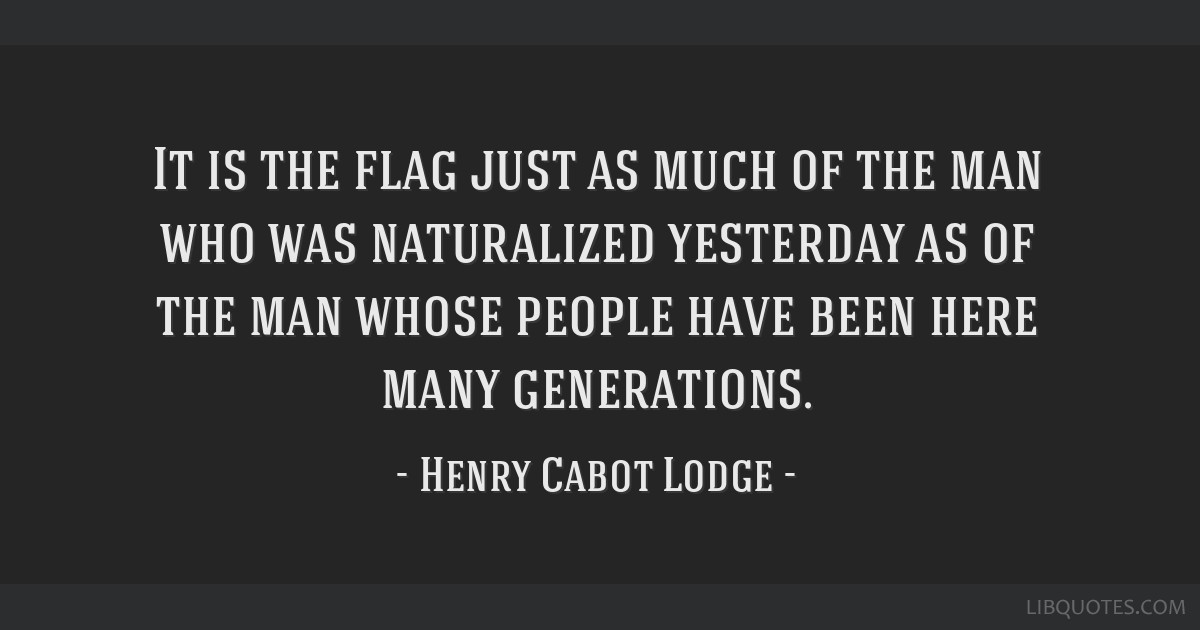 It is the flag just as much of the man who was naturalized yesterday as of the man whose people have been here many generations.