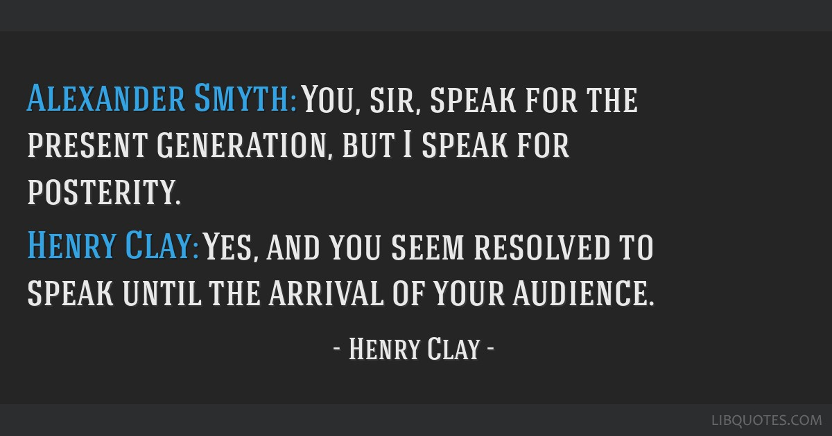 Alexander Smyth: You, sir, speak for the present generation, but I speak for posterity. Henry Clay: Yes, and you seem resolved to speak until the...