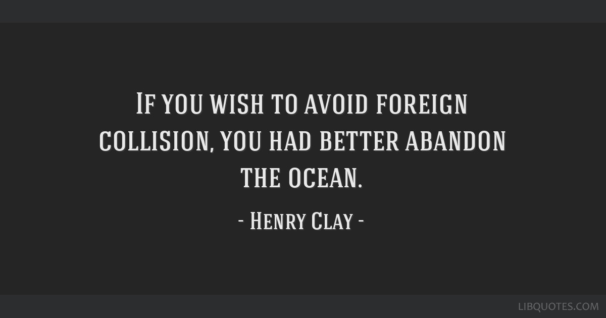If you wish to avoid foreign collision, you had better abandon the ocean.