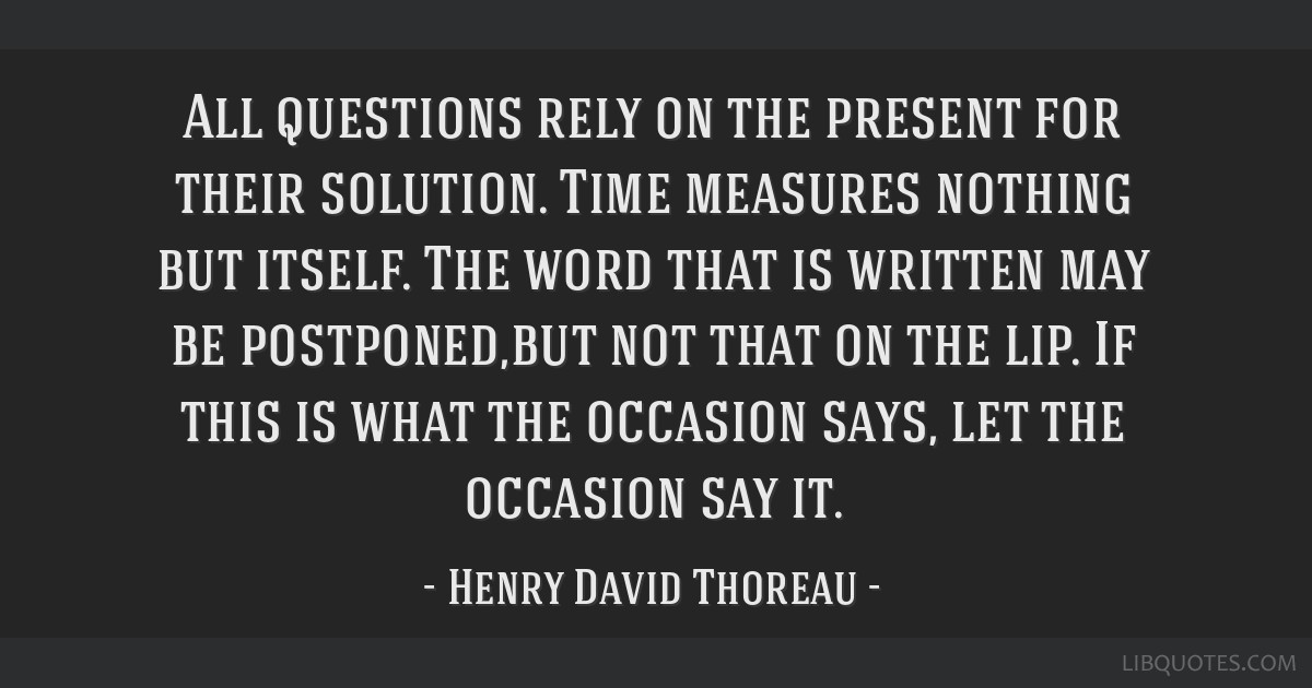 All questions rely on the present for their solution. Time measures nothing but itself. The word that is written may be postponed,but not that on the ...