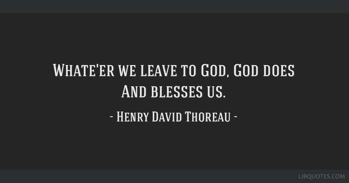 Whate'er we leave to God, God does And blesses us.