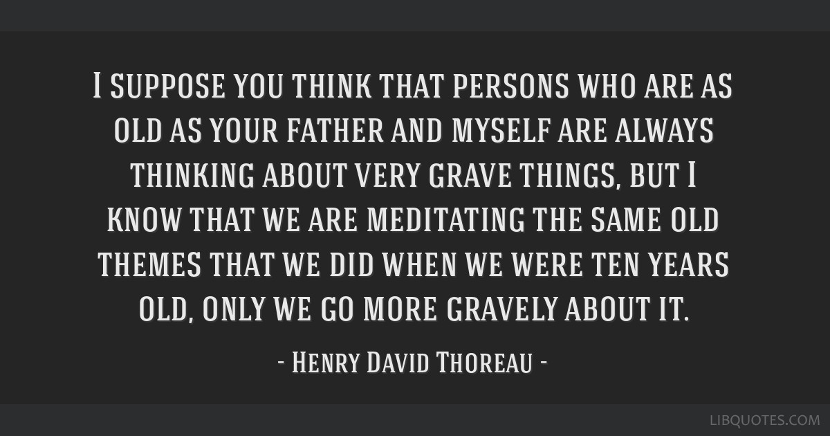 I suppose you think that persons who are as old as your father and myself are always thinking about very grave things, but I know that we are...