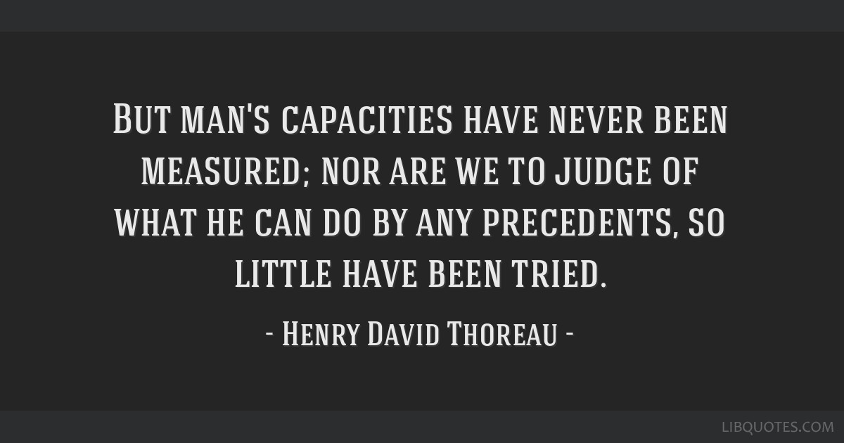 But man's capacities have never been measured; nor are we to judge of what he can do by any precedents, so little have been tried.