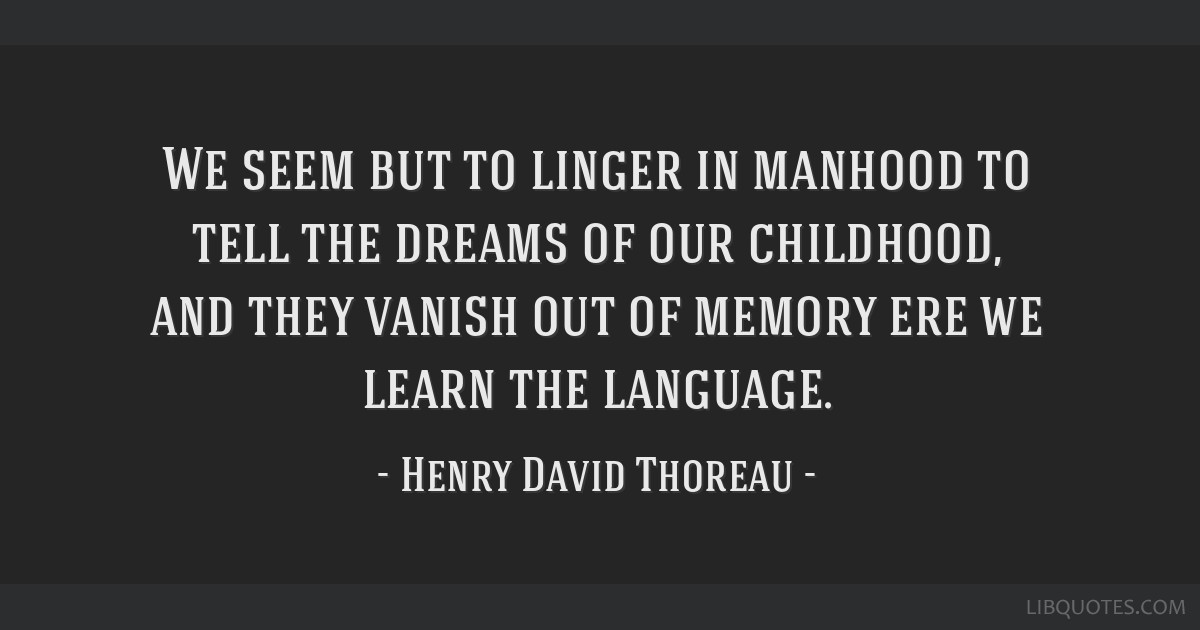 We seem but to linger in manhood to tell the dreams of our childhood, and they vanish out of memory ere we learn the language.