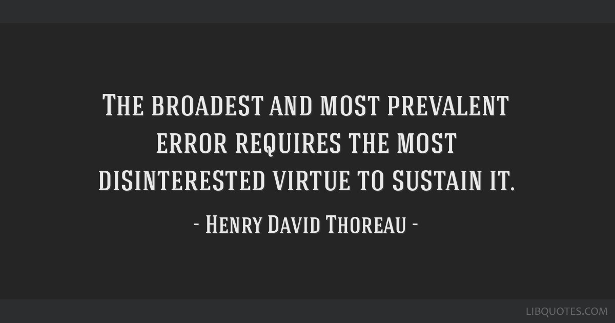 The broadest and most prevalent error requires the most disinterested virtue to sustain it.