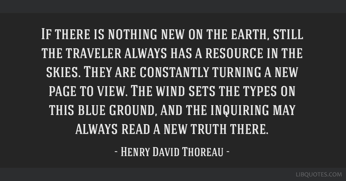 If there is nothing new on the earth, still the traveler always has a resource in the skies. They are constantly turning a new page to view. The wind ...
