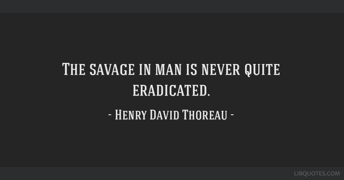 The savage in man is never quite eradicated.
