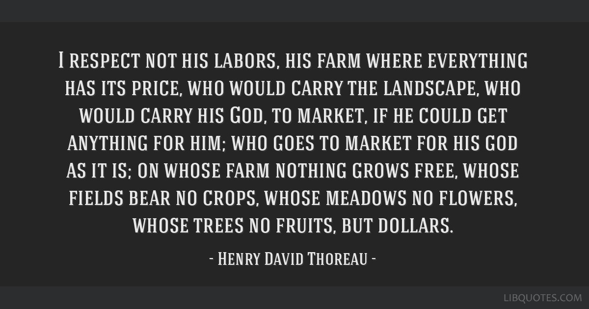 I respect not his labors, his farm where everything has its price, who would carry the landscape, who would carry his God, to market, if he could get ...