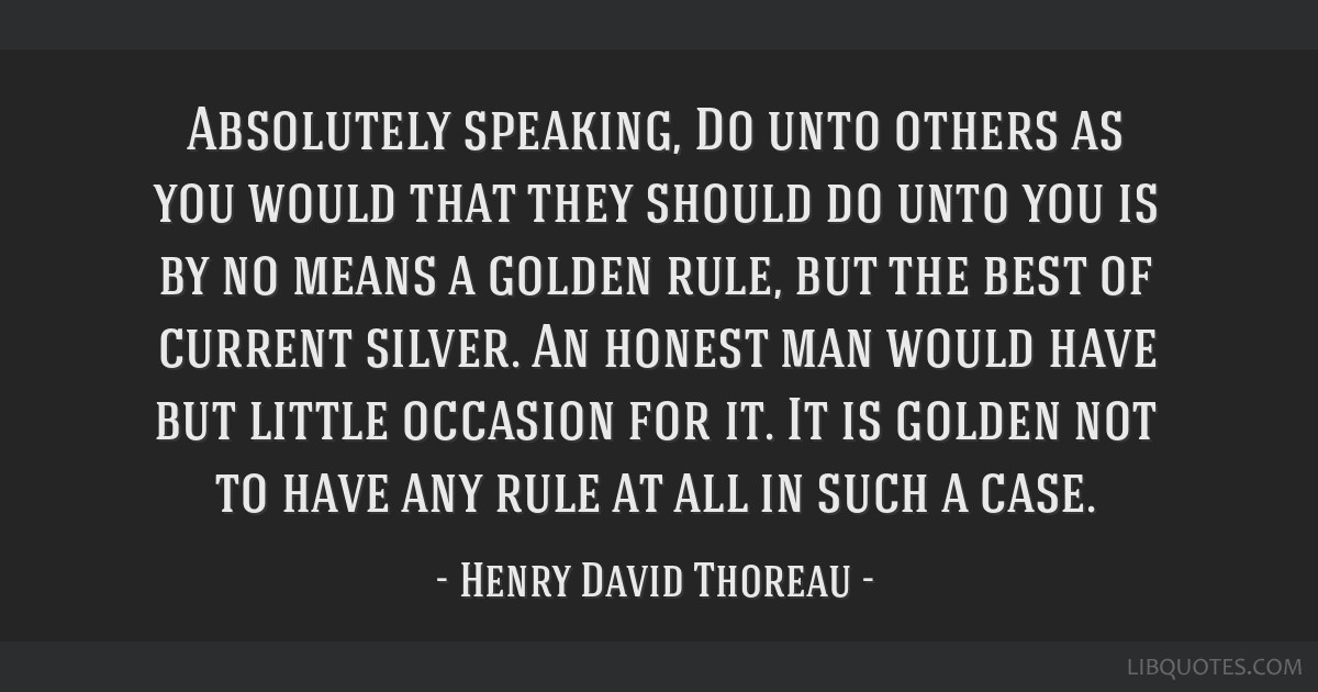 Absolutely speaking, Do unto others as you would that they should do unto you is by no means a golden rule, but the best of current silver. An honest ...
