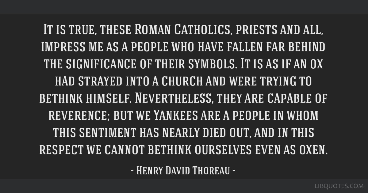 It is true, these Roman Catholics, priests and all, impress me as a people who have fallen far behind the significance of their symbols. It is as if...