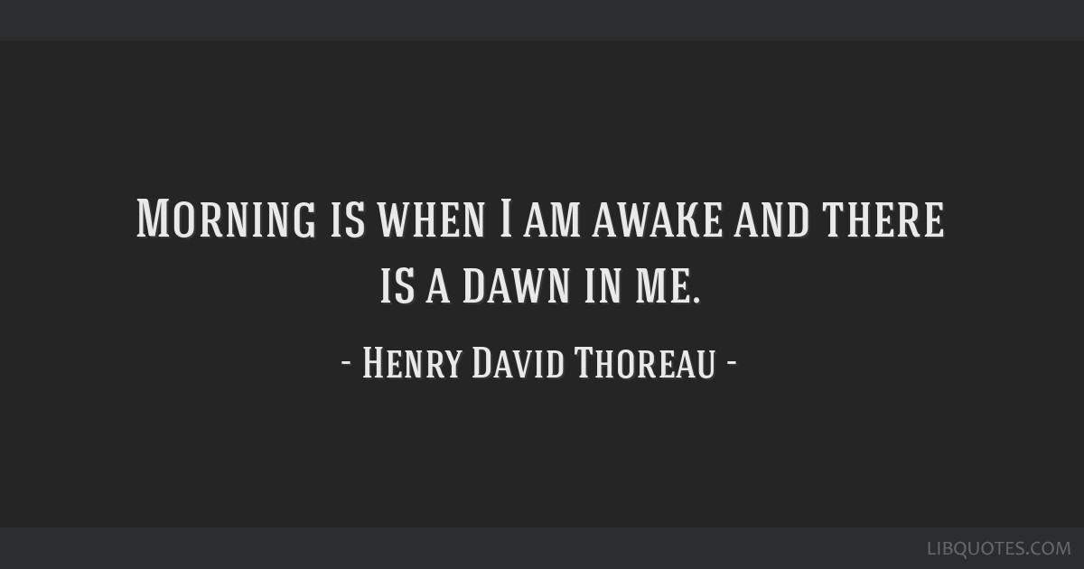 Morning is when I am awake and there is a dawn in me.