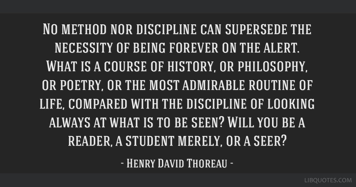 No method nor discipline can supersede the necessity of being forever on the alert. What is a course of history, or philosophy, or poetry, or the...