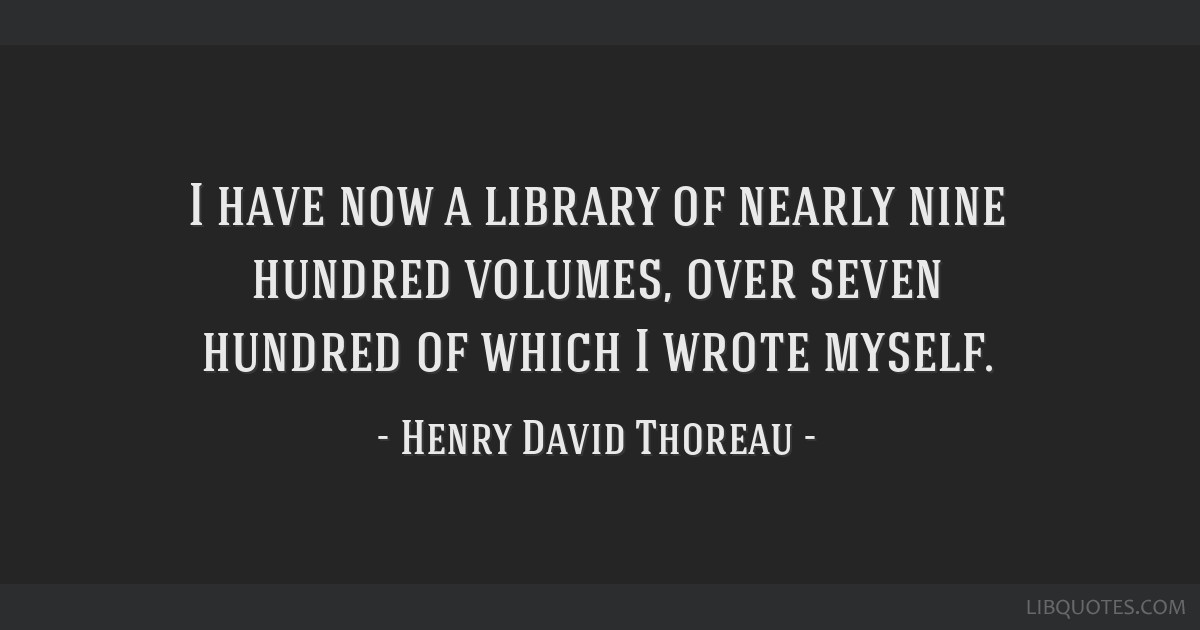 I have now a library of nearly nine hundred volumes, over seven hundred of which I wrote myself.