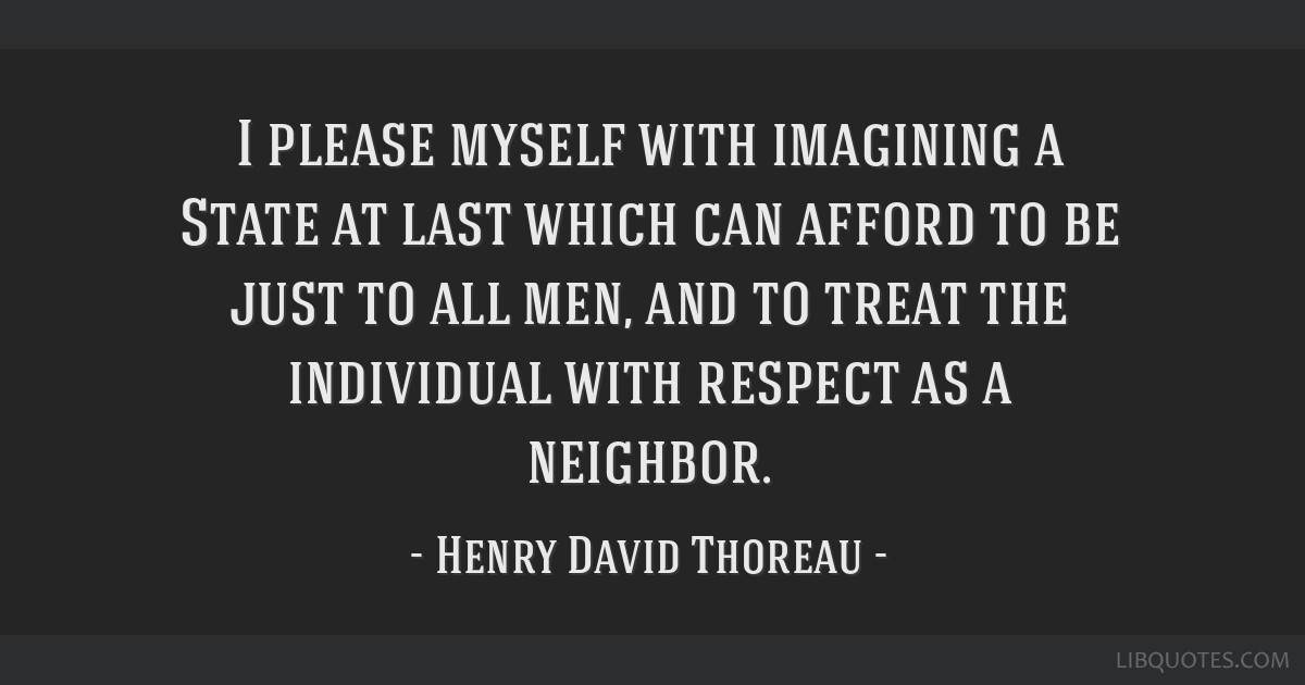 I please myself with imagining a State at last which can afford to be just to all men, and to treat the individual with respect as a neighbor.