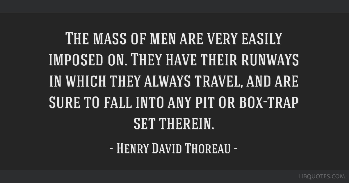 The mass of men are very easily imposed on. They have their runways in which they always travel, and are sure to fall into any pit or box-trap set...