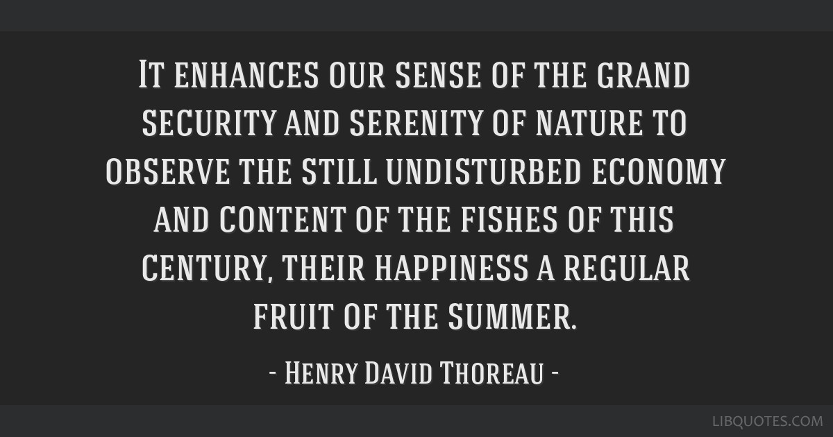It enhances our sense of the grand security and serenity of nature to observe the still undisturbed economy and content of the fishes of this...