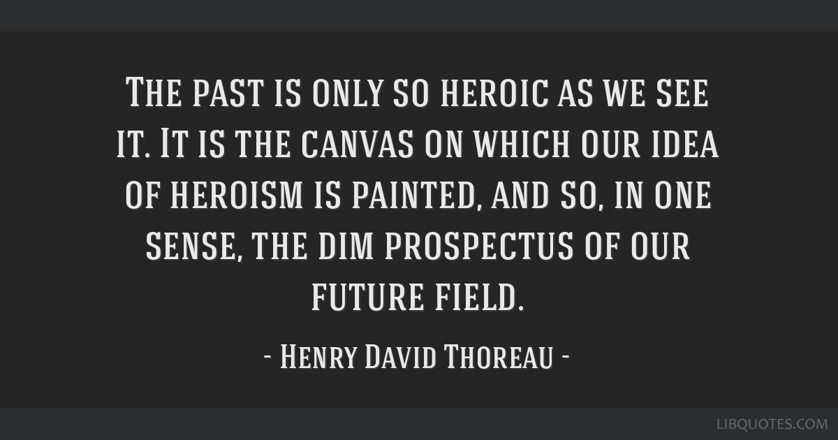 The past is only so heroic as we see it. It is the canvas on which our idea of heroism is painted, and so, in one sense, the dim prospectus of our...
