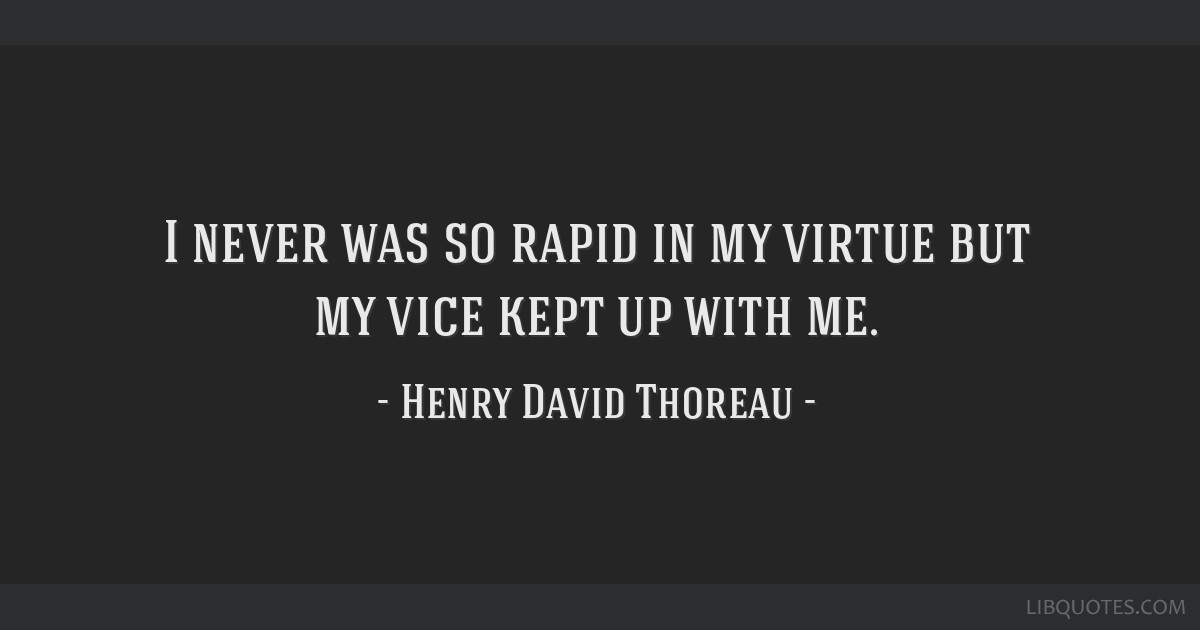 I never was so rapid in my virtue but my vice kept up with me.