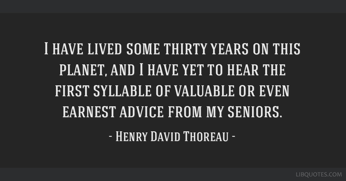 I have lived some thirty years on this planet, and I have yet to hear the first syllable of valuable or even earnest advice from my seniors.