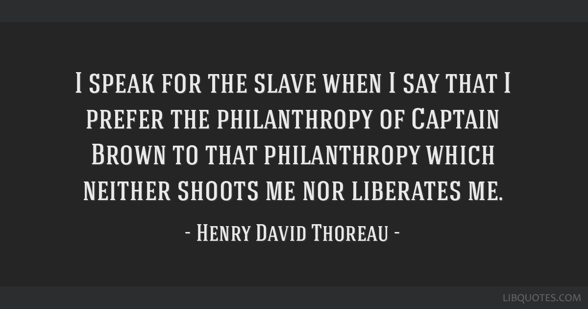 I speak for the slave when I say that I prefer the philanthropy of Captain Brown to that philanthropy which neither shoots me nor liberates me.