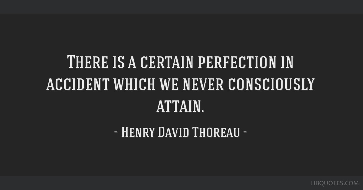 There is a certain perfection in accident which we never consciously attain.