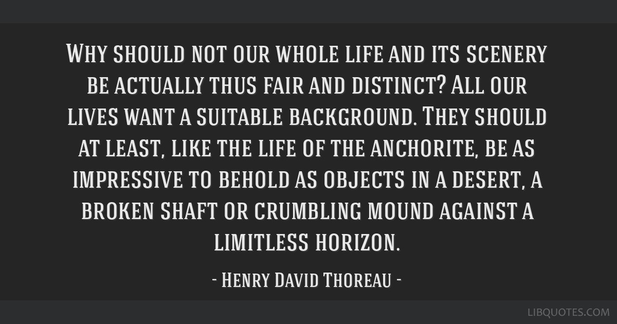 Why should not our whole life and its scenery be actually thus fair and distinct? All our lives want a suitable background. They should at least,...