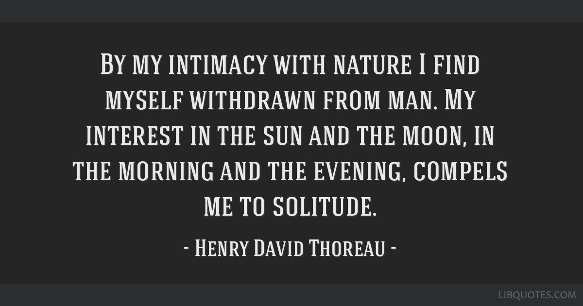 By my intimacy with nature I find myself withdrawn from man. My interest in the sun and the moon, in the morning and the evening, compels me to...