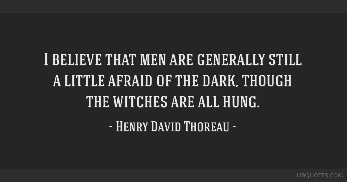 I believe that men are generally still a little afraid of the dark, though the witches are all hung.
