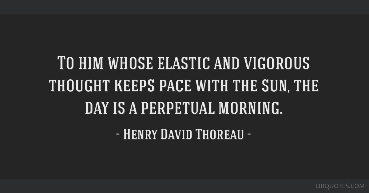 To him whose elastic and vigorous thought keeps pace with the sun, the day is a perpetual morning.