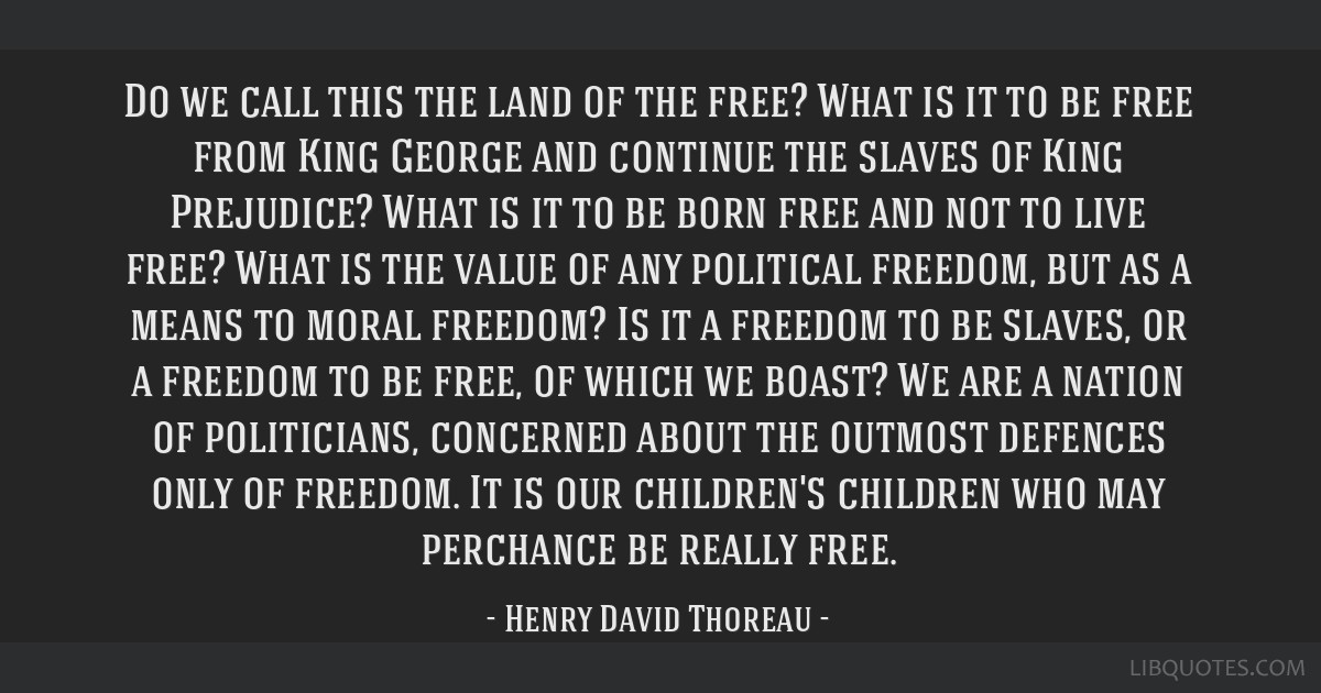 Do we call this the land of the free? What is it to be free from King George and continue the slaves of King Prejudice? What is it to be born free...