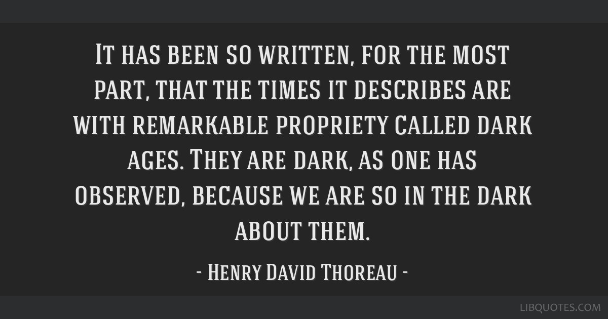 It has been so written, for the most part, that the times it describes are with remarkable propriety called dark ages. They are dark, as one has...