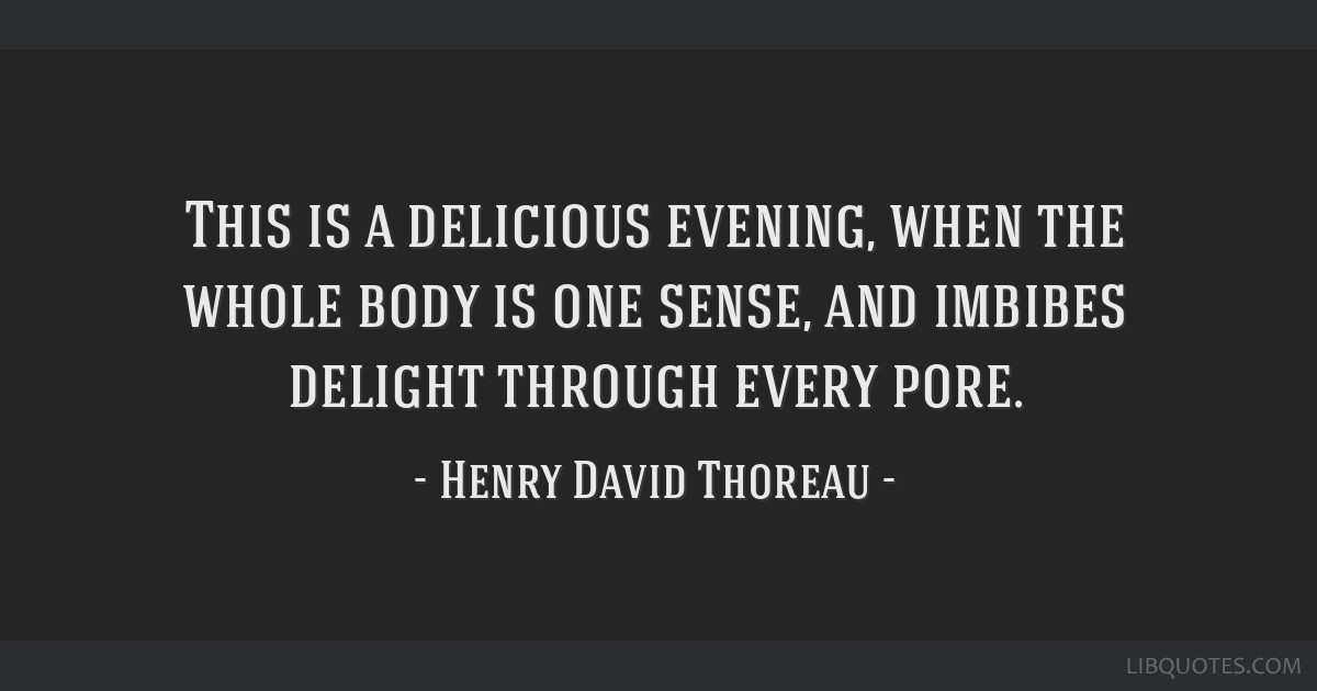 This is a delicious evening, when the whole body is one sense, and imbibes delight through every pore.