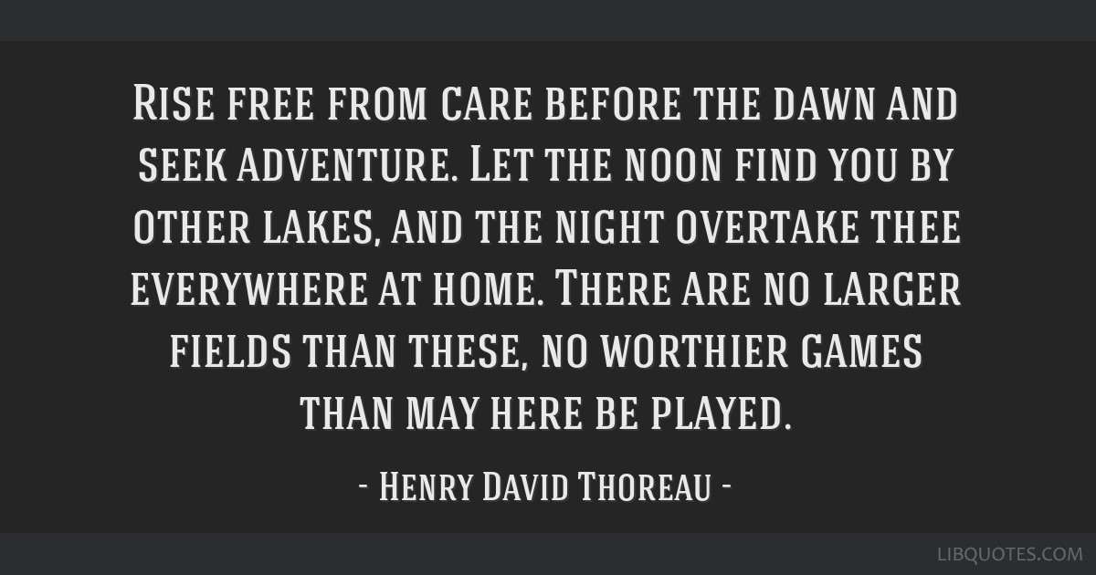 Rise free from care before the dawn and seek adventure. Let the noon find you by other lakes, and the night overtake thee everywhere at home. There...