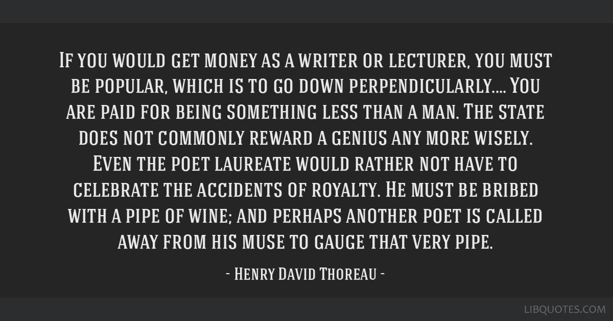 If you would get money as a writer or lecturer, you must be popular, which is to go down perpendicularly.... You are paid for being something less...
