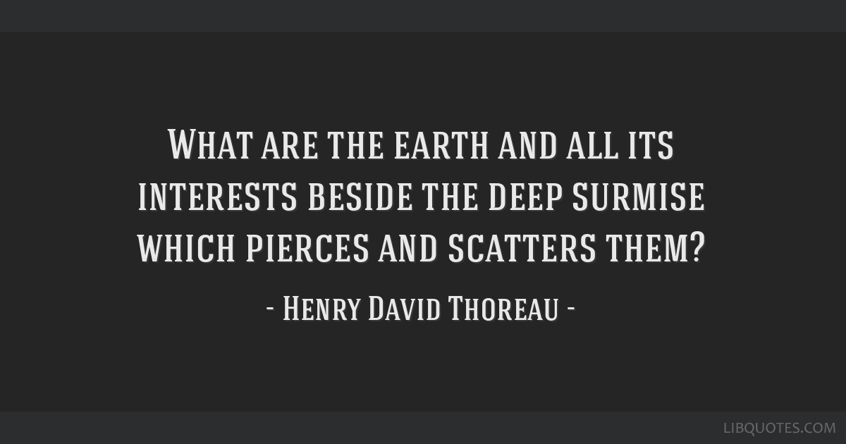 What are the earth and all its interests beside the deep surmise which pierces and scatters them?