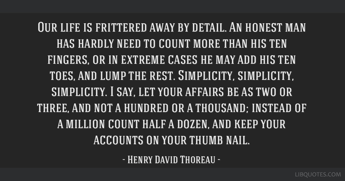 Our life is frittered away by detail. An honest man has hardly need to count more than his ten fingers, or in extreme cases he may add his ten toes,...