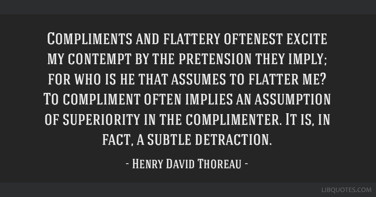 Compliments and flattery oftenest excite my contempt by the pretension they imply; for who is he that assumes to flatter me? To compliment often...