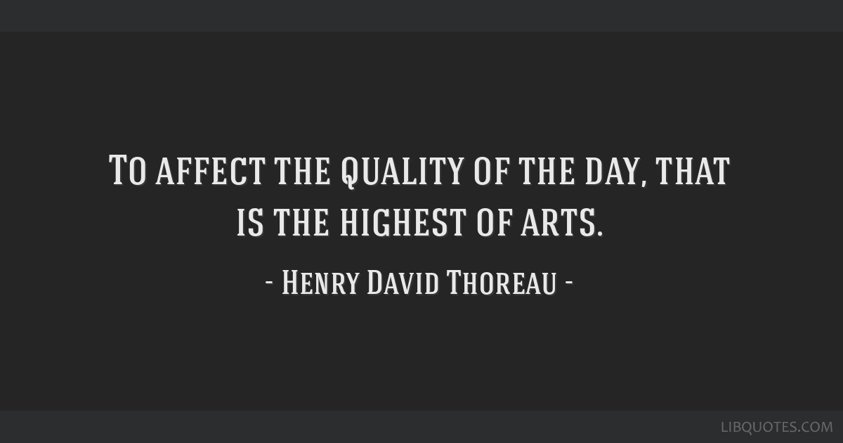 To affect the quality of the day, that is the highest of arts.
