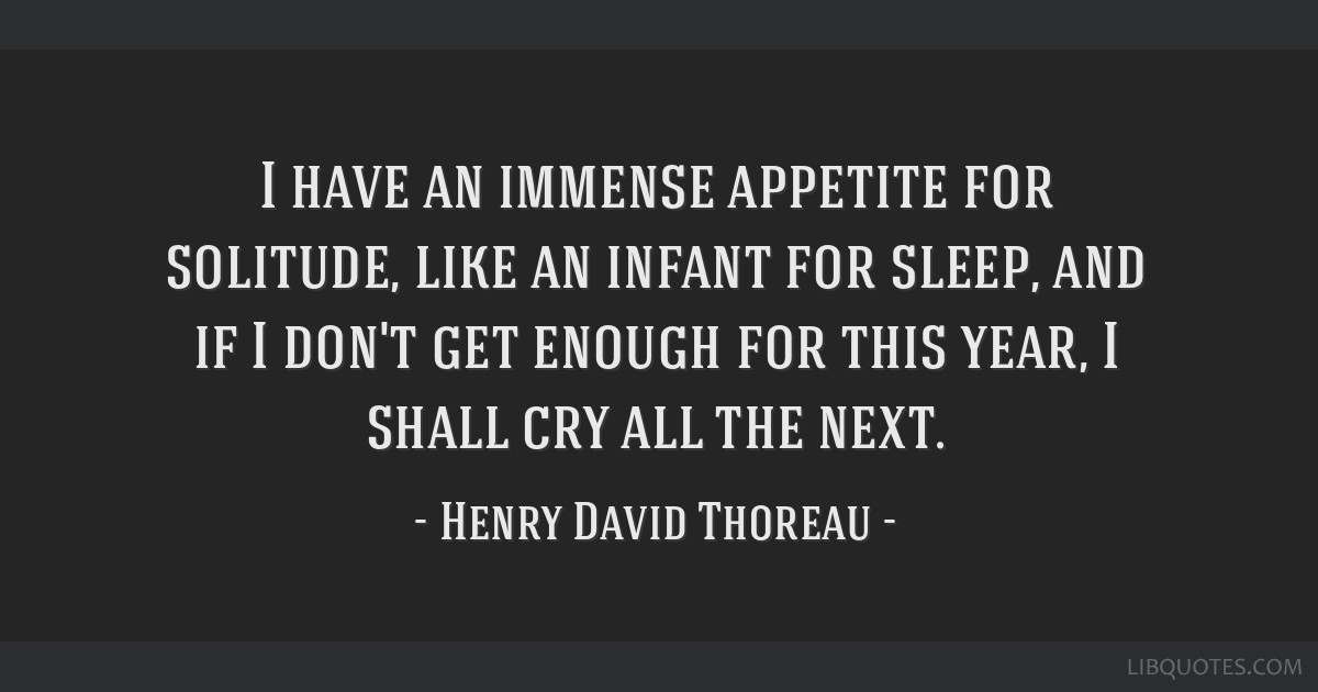 I have an immense appetite for solitude, like an infant for sleep, and if I don't get enough for this year, I shall cry all the next.