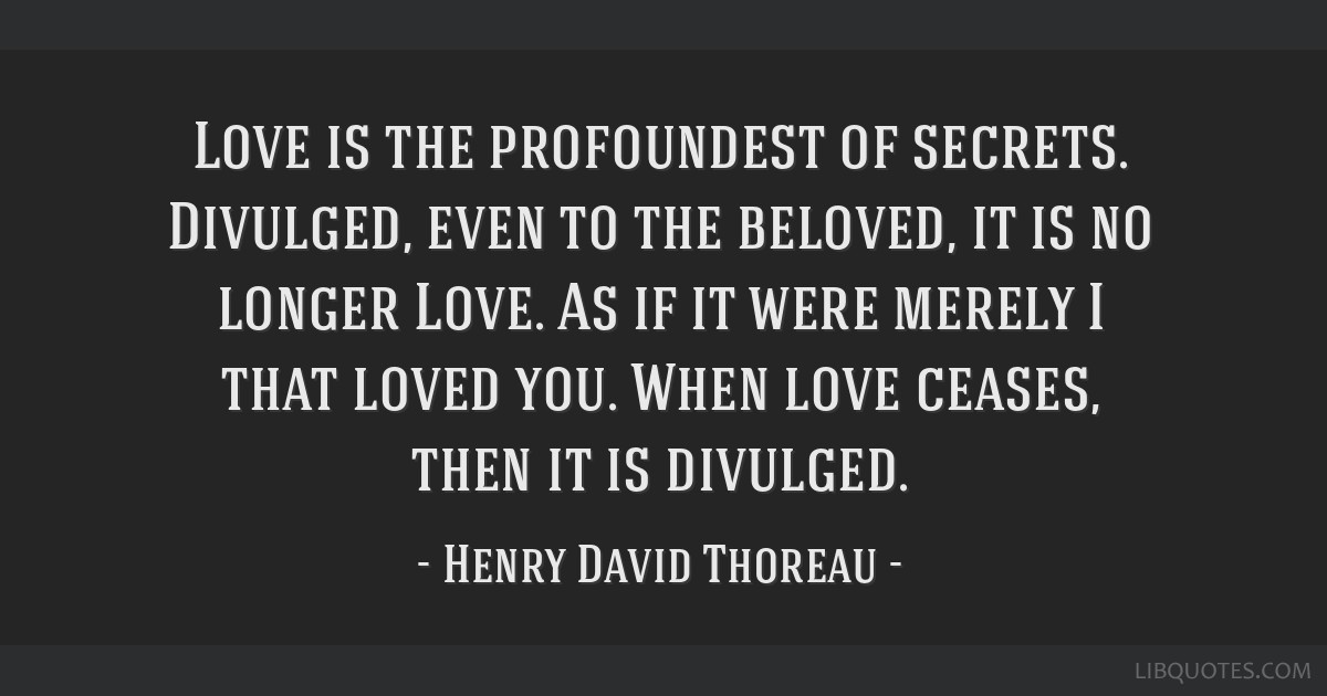 Love is the profoundest of secrets. Divulged, even to the beloved, it is no longer Love. As if it were merely I that loved you. When love ceases,...