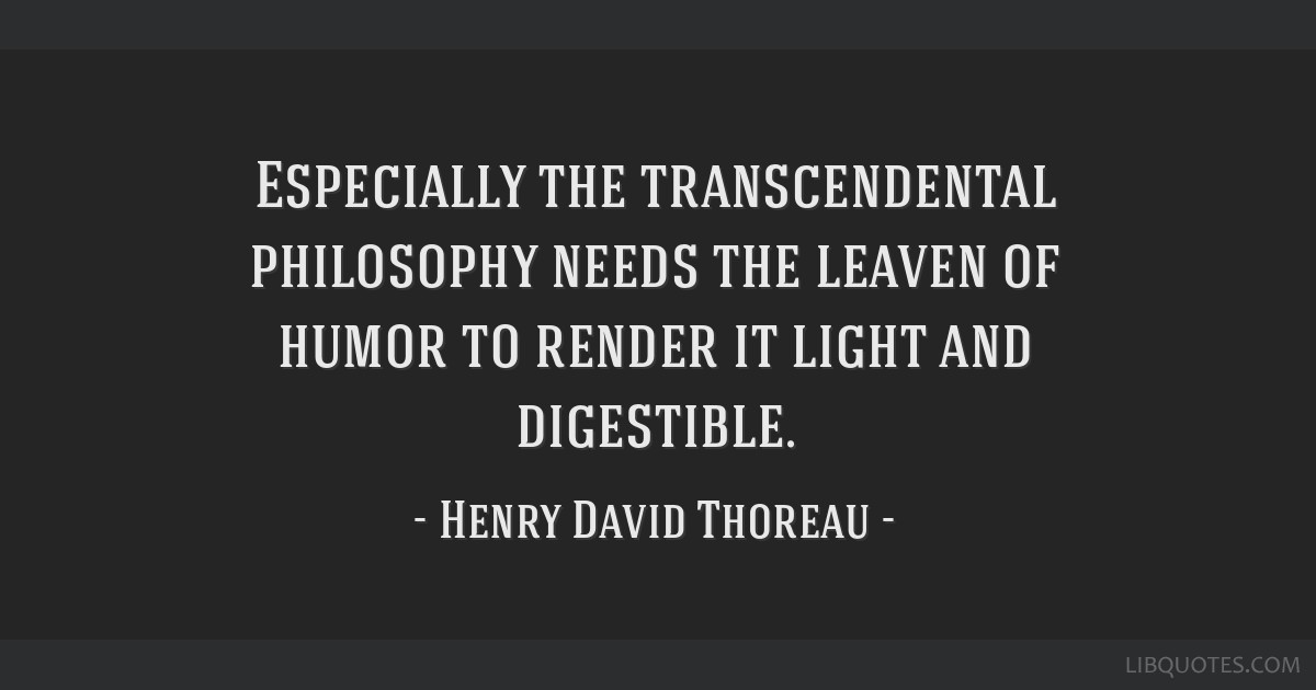 Especially the transcendental philosophy needs the leaven of humor to render it light and digestible.