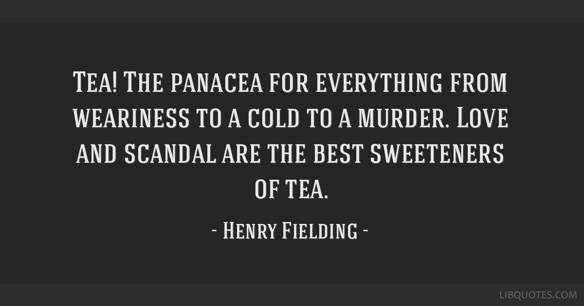 Tea! The panacea for everything from weariness to a cold to a murder. Love and scandal are the best sweeteners of tea.
